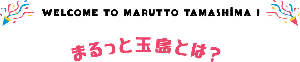 WELCOME TO MARUTTO TAMASHIMA!まるっと玉島とは?